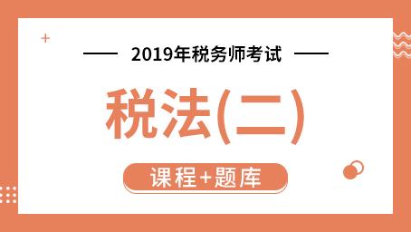 2019年税务师考试税法(二)  (课程+题库)
