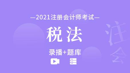 2021年注册会计师-税法(录播+题库)